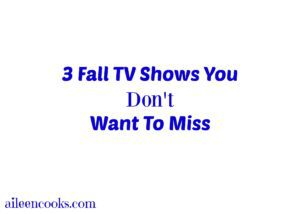 3 fall tv shows you don't want to miss from aileencooks.com